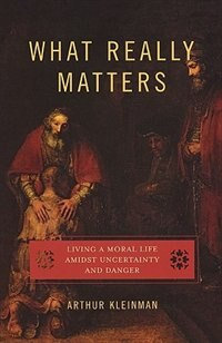 Book What Really Matters: Living a Moral Life amidst Uncertainty and Danger by Arthur Kleinman