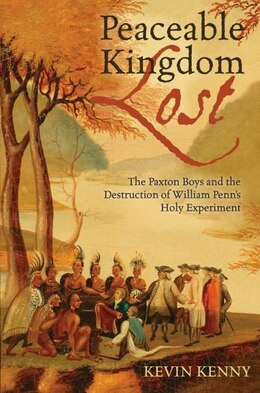 Book Peaceable Kingdom Lost: The Paxton boys and the Destruction of William Penns Holy Experiment by Kevin Kenny