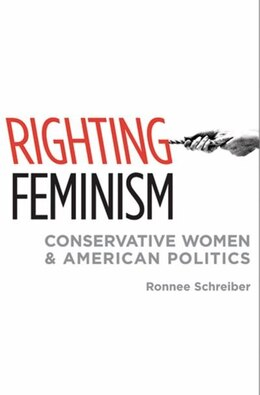 Book Righting Feminism: Conservative Women and American Politics by Ronnee Schreiber