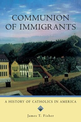 Book Communion of Immigrants: A History of Catholics in America Updated Edition by James T. Fisher