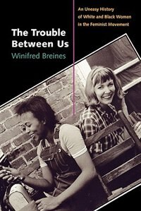 Book The Trouble Between Us: An Uneasy History of White and Black Women in the Feminist Movement by Winifred Breines