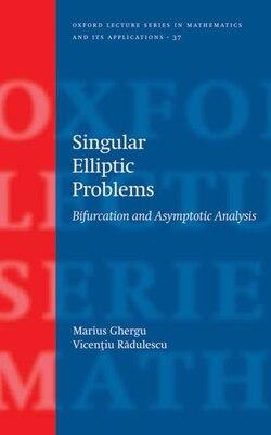 Book Singular Elliptic Problems: Bifurcation and Asymptotic Analysis by Marius Ghergu