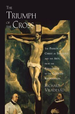 Book The Triumph of the Cross: The Passion of Christ in Theology and the Arts from the Renaissance to… by Richard Viladesau