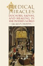 Medical Miracles: Doctors, Saints, and Healing 1588-1999