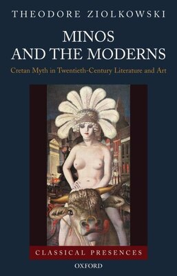 Book Minos and the Moderns: Cretan Myth in Twentieth-Century Art and Literature by Theodore Ziolkowski