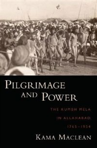 Book Pilgrimage and Power: The Kumbh Mela in Allahabad, 1765-1954 by Kama Maclean