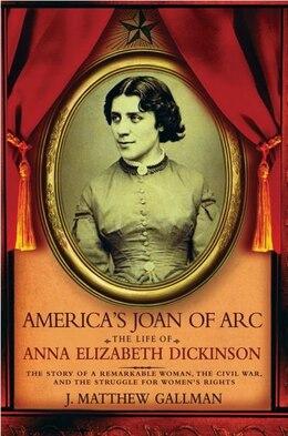 Book Americas Joan of Arc: The Life of Anna Elizabeth Dickinson by J. Matthew Gallman
