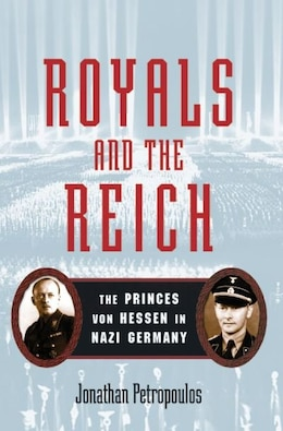 Book Royals and the Reich: The Princess von Hessen in Nazi Germany by Jonathan Petropoulos