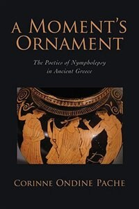 Book A Moments Ornament: The Poetics of Nympholepsy in Ancient Greece by Corinne Ondine Pache