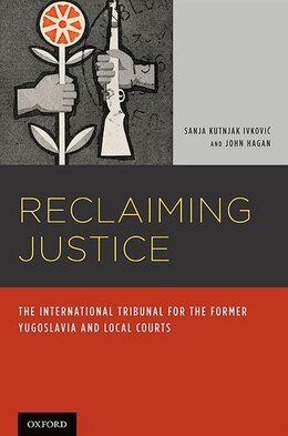 Book Reclaiming Justice: The International Tribunal for the Former Yugoslavia and Local Courts by Sanja Kutnjak Ivkovich