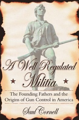 Book A Well-Regulated Militia: The Founding Fathers and the Origins of Gun Control in America by Saul Cornell
