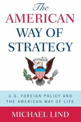 Book The American Way of Stategy: U.S. Foreign Policy and the American Way of Life by Michael Lind