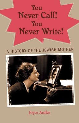 Book You Never Call! You Never Write: A History of the Jewish Mother by Joyce Antler