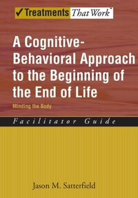 A Cognitive-Behavioral Approach to the Beginning of the End of Life Minding the Body, Facilitator…