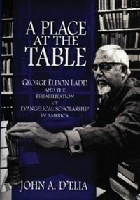 Book A Place at the Table: George Eldon Ladd and the Rehabilitation of Evangelical Scholarship in America by John A. DElia