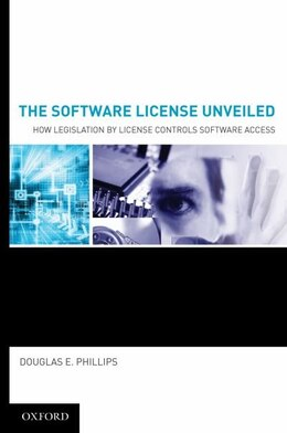 Book The Software License Unveiled: How Legislation by License Controls Software Access by Douglas E. Phillips