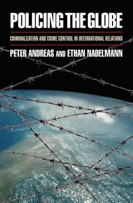 Book Policing the Globe: Criminalization and Crime Control in International Relations by Peter Andreas