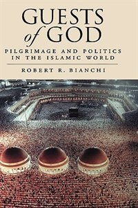 Book Guests of God: Pilgrimage and Politics in the Islamic World by Robert Bianchi