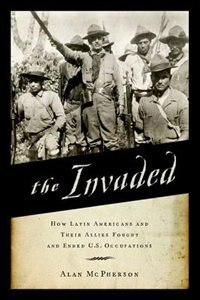 Book The Invaded: How Latin Americans and Their Allies Fought and Ended U.S. Occupations by Alan Mcpherson