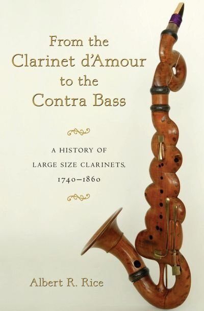 From the Clarinet D'Amour to the Contra Bass: A History of Large Size Clarinets, 1740-1860 by Albert R. Rice