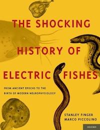 The Shocking History of Electric Fishes: From Ancient Epochs to the Birth of Modern Neurophysiology