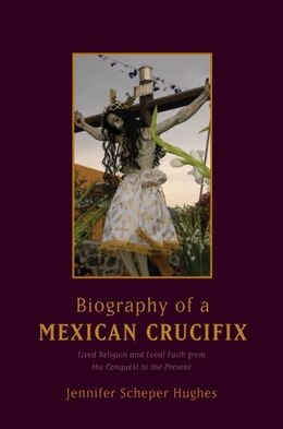 Book Biography of a Mexican Crucifix: Lived Religion and Local Faith from the Conquest to the Present by Jennifer Scheper Hughes