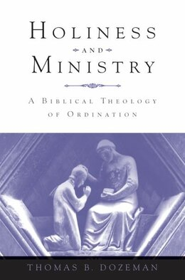 Book Holiness and Ministry: A Biblical Theology of Ordination by Thomas B Dozeman