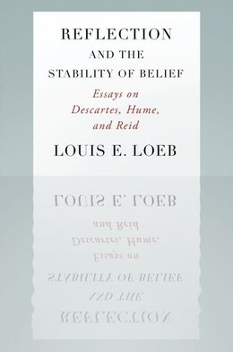 Book Reflection and the Stability of Belief: Essays on Descartes, Hume, and Reid by Louis E. Loeb