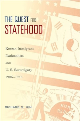 Book The Quest for Statehood: Korean Immigrant Nationalism and U.S. Sovereignty, 1905-1945 by Richard S. Kim