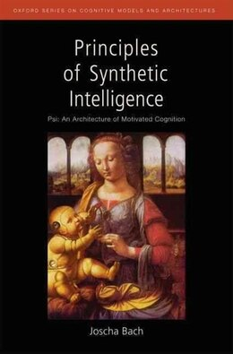 Book Principles of Synthetic Intelligence: Psi: An Architecture of Motivated Cognition by Joscha Bach