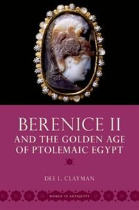 Book Berenice II and the Golden Age of Ptolemaic Egypt by Dee L. Clayman