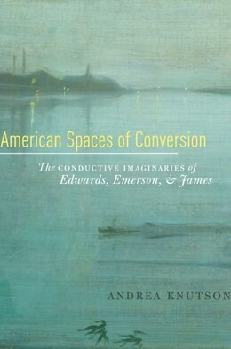 Book American Spaces of Conversion: The Conductive Imaginaries of Edwards, Emerson, and James by Andrea Knutson