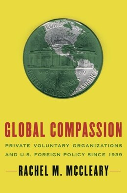 Book Global Compassion: Private Voluntary Organizations and U.S. Foreign Policy Since 1939 by Rachel M. McCleary