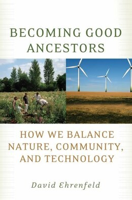 Book Becoming Good Ancestors: How We Balance Nature, Community, and Technology by David Ehrenfeld
