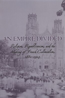 Book An Empire Divided: Religion, Republicanism, and the Making of French Colonialism, 1880-1914 by J.P. Daughton