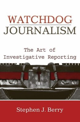 Book Watchdog Journalism: The Act of Investigative Writing by Stephen J. Berry