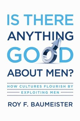 Book Is There Anything Good About Men?: How Cultures Flourish by Exploiting Men by Roy F. Baumeister