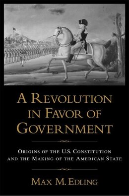 Book A Revolution in Favor of Government: Origins of the U.S. Constitution and the Making of the… by Max M Edling