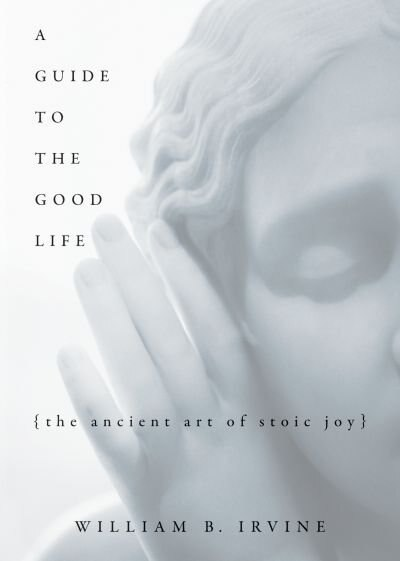 A Guide to the Good Life: The Ancient Art of Stoic Joy by William B Irvine
