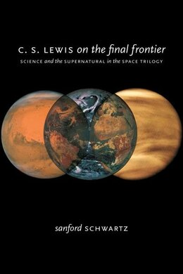 Book C. S. Lewis on the Final Frontier: Science and the Supernatural in the Space Trilogy by Sanford Schwartz