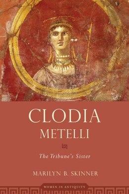 Book Clodia Metelli: The Tribunes Sister by Marilyn B. Skinner