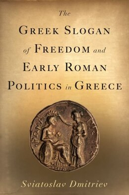 Book The Greek Slogan of Freedom and Early Roman Politics in Greece by Sviatoslav Dmitriev