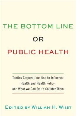 Book The Bottom Line or Public Health: Tactics Corporations Use to Influence Health and Health Policy… by William H. Wiist