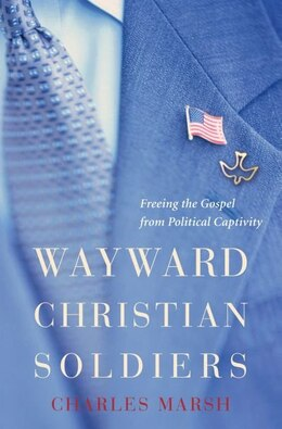 Book Wayward Christian Soldiers: Freeing the Gospel from Political Captivity by Charles Marsh