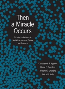 Book Then A Miracle Occurs: Focusing on Behavior in Social Psychological Theory and Research by Christopher R. Agnew