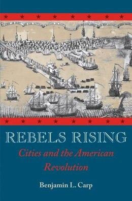 Book Rebels Rising Cities and the American Revolution by Benjamin L. Carp