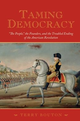 """Book Taming Democracy """"The People"""", The Founders, and the Troubled Ending of the American Revolution by Terry Bouton"""