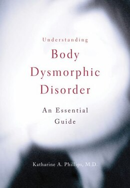 Book Understanding Body Dysmorphic Disorder: An Essential Guide by Katharine A. Phillips