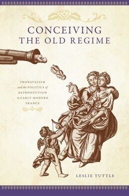 Book Conceiving the Old Regime: Pronatalism and the Politics of Reproduction in Early Modern France by Leslie Tuttle