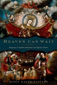 Book Heaven Can Wait: Purgatory in Catholic Devotional and Popular Culture by Diana Walsh Pasulka
